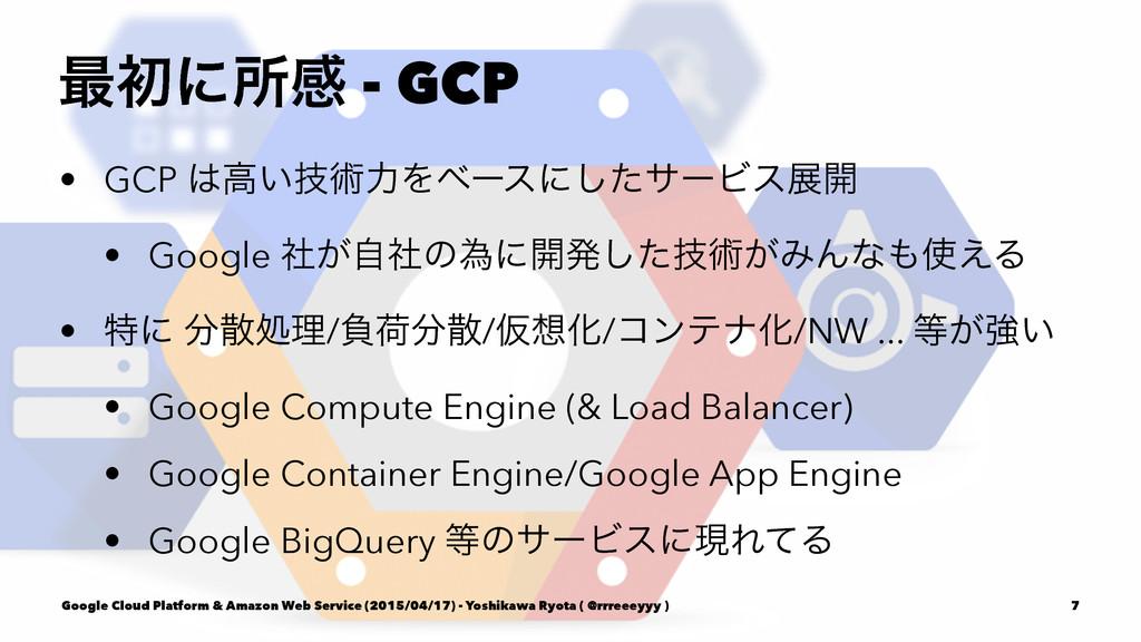 ࠷ॳʹॴײ - GCP • GCP ߴ͍ٕज़ྗΛϕʔεʹͨ͠αʔϏεల։ • Google ...