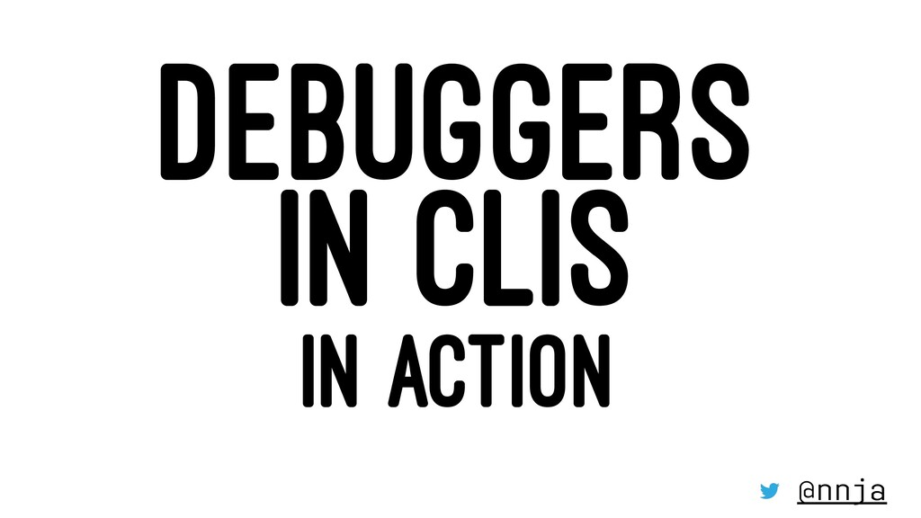 DEBUGGERS IN CLIS IN ACTION @nnja