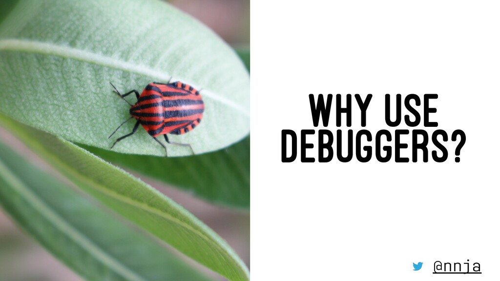 WHY USE DEBUGGERS? @nnja
