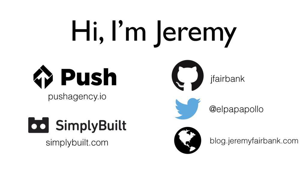 Hi, I'm Jeremy jfairbank @elpapapollo pushagenc...