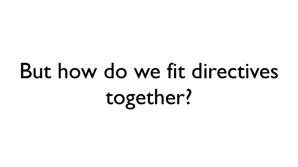 But how do we fit directives together?