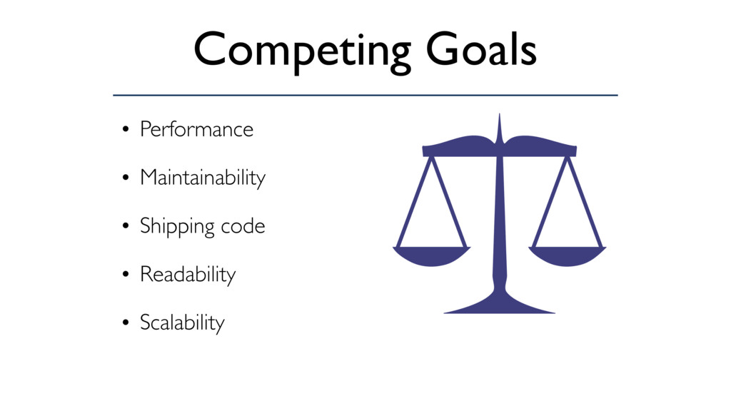 Competing Goals • Performance • Maintainability...