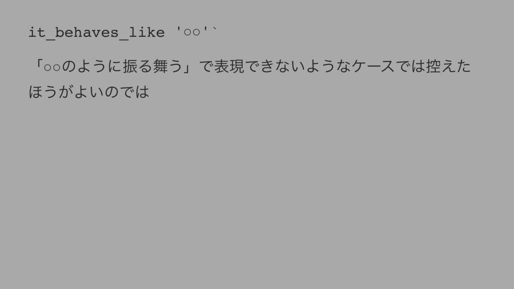 it_behaves_like '○○'` ʮ○○ͷΑ͏ʹৼΔ͏ʯͰදݱͰ͖ͳ͍Α͏ͳέʔε...