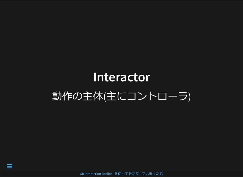 Interactor Interactor 動作の主体(主にコントローラ) XR Intera...
