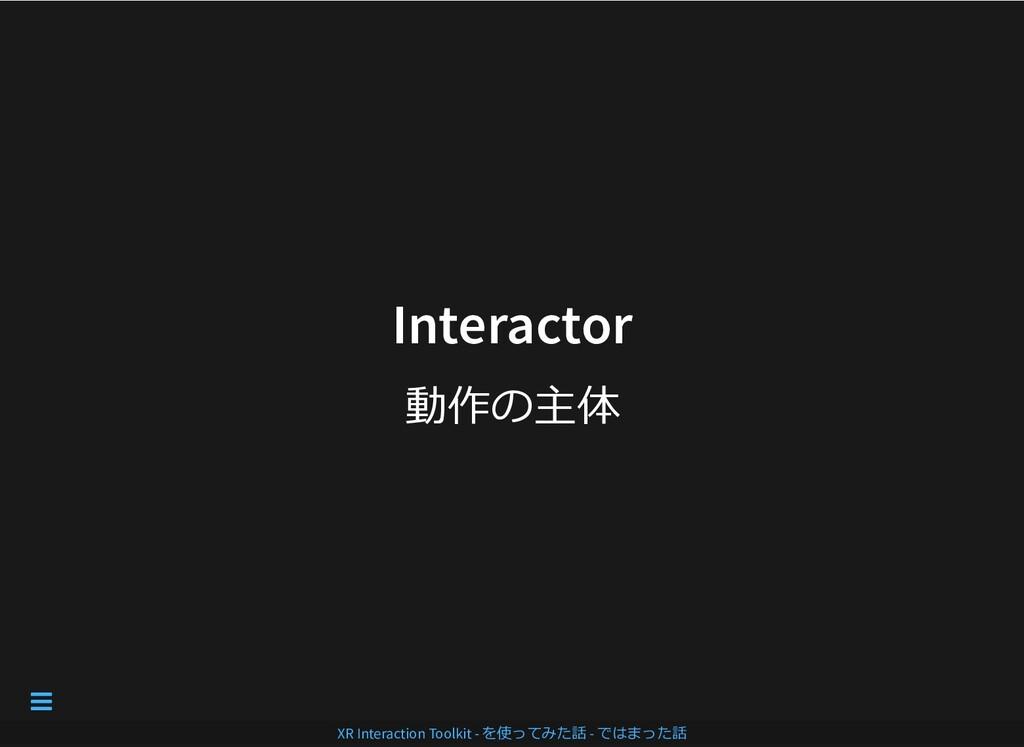 Interactor Interactor 動作の主体 XR Interaction Tool...