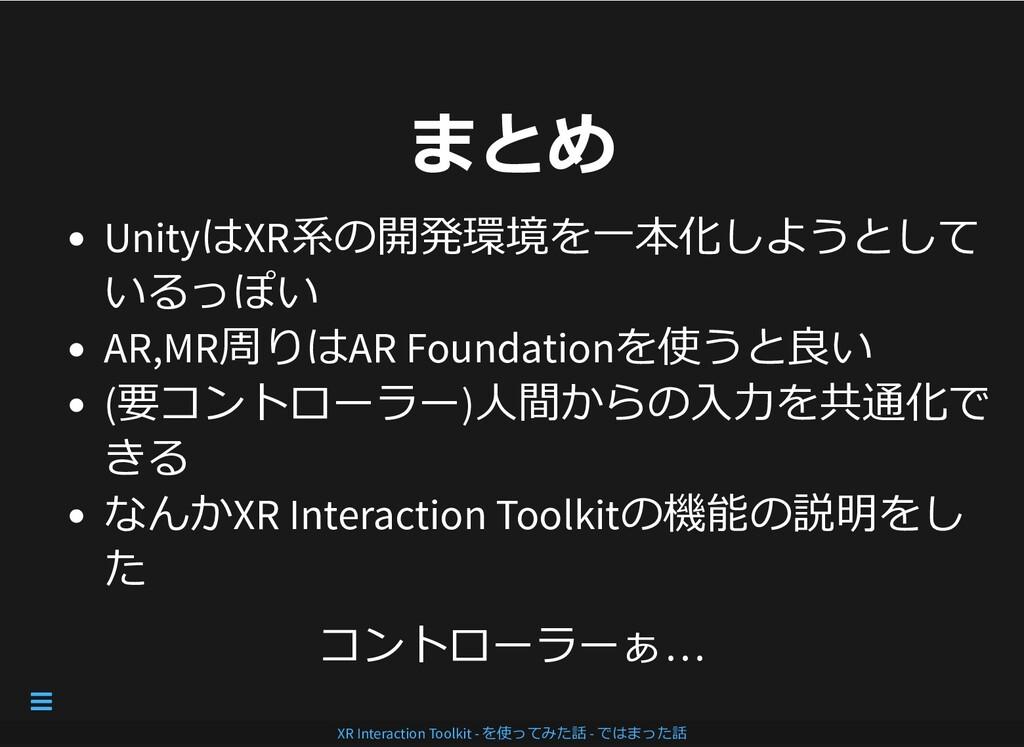 まとめ まとめ UnityはXR系の開発環境を⼀本化しようとして いるっぽい AR,MR周りは...