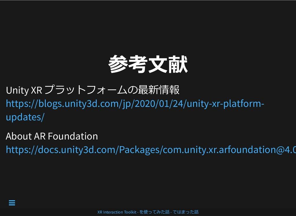 参考⽂献 参考⽂献 Unity XR プラットフォームの最新情報 About AR Found...