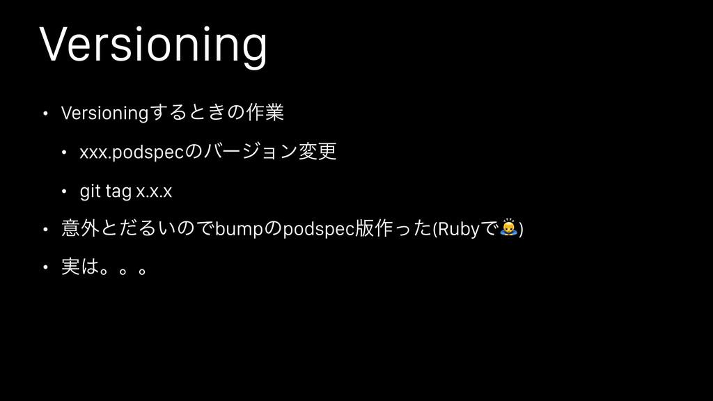 Versioning • Versioning͢Δͱ͖ͷ࡞ۀ • xxx.podspecͷόʔ...