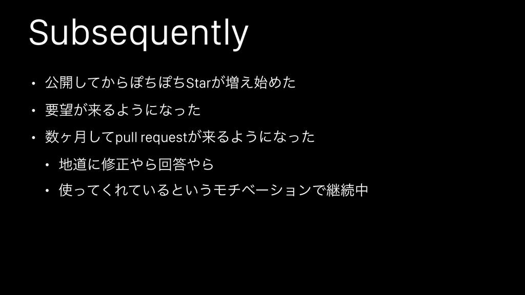 Subsequently • ެ։͔ͯ͠ΒΆͪΆͪStar͕૿͑Ίͨ • ཁ͕དྷΔΑ͏ʹͳ...