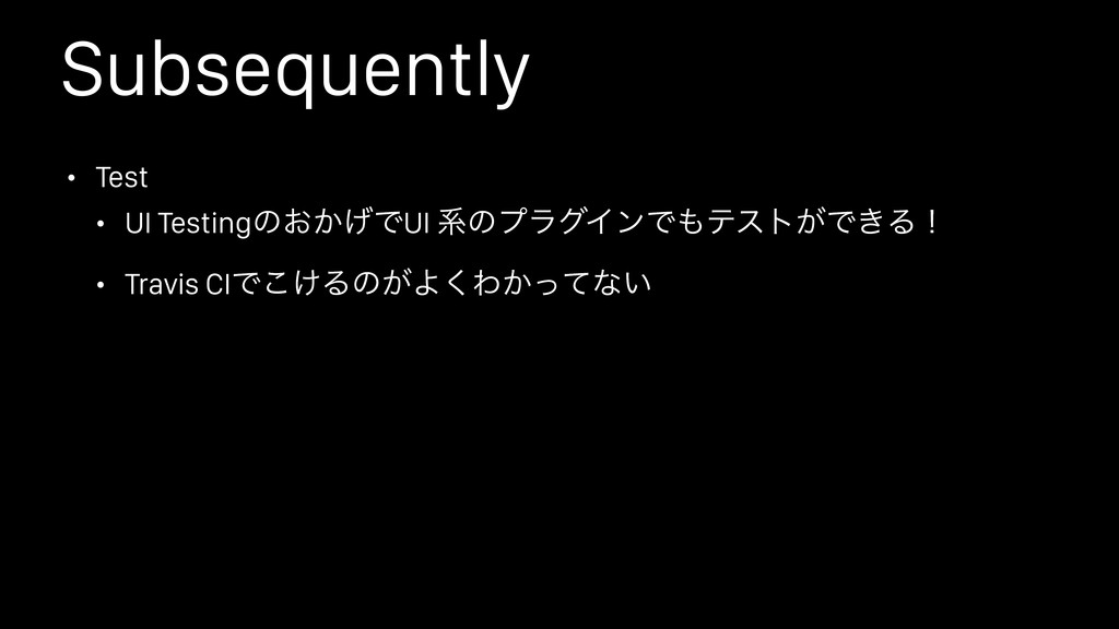 Subsequently • Test • UI Testingͷ͓͔͛ͰUI ܥͷϓϥάΠϯ...