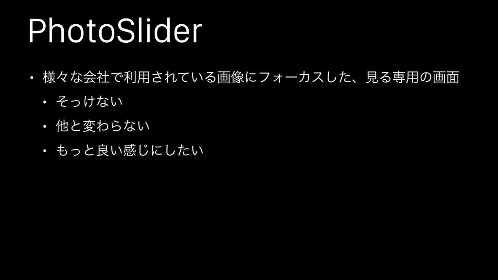 PhotoSlider • ༷ʑͳձࣾͰར༻͞Ε͍ͯΔը૾ʹϑΥʔΧεͨ͠ɺݟΔઐ༻ͷը໘ •...