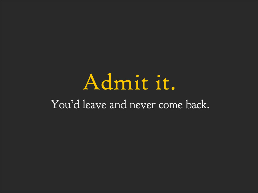 Admit it. You'd leave and never come back.