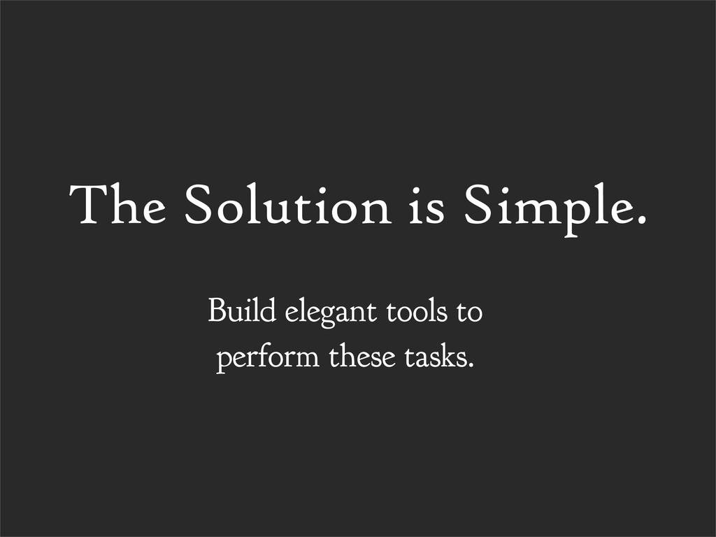 The Solution is Simple. Build elegant tools to ...