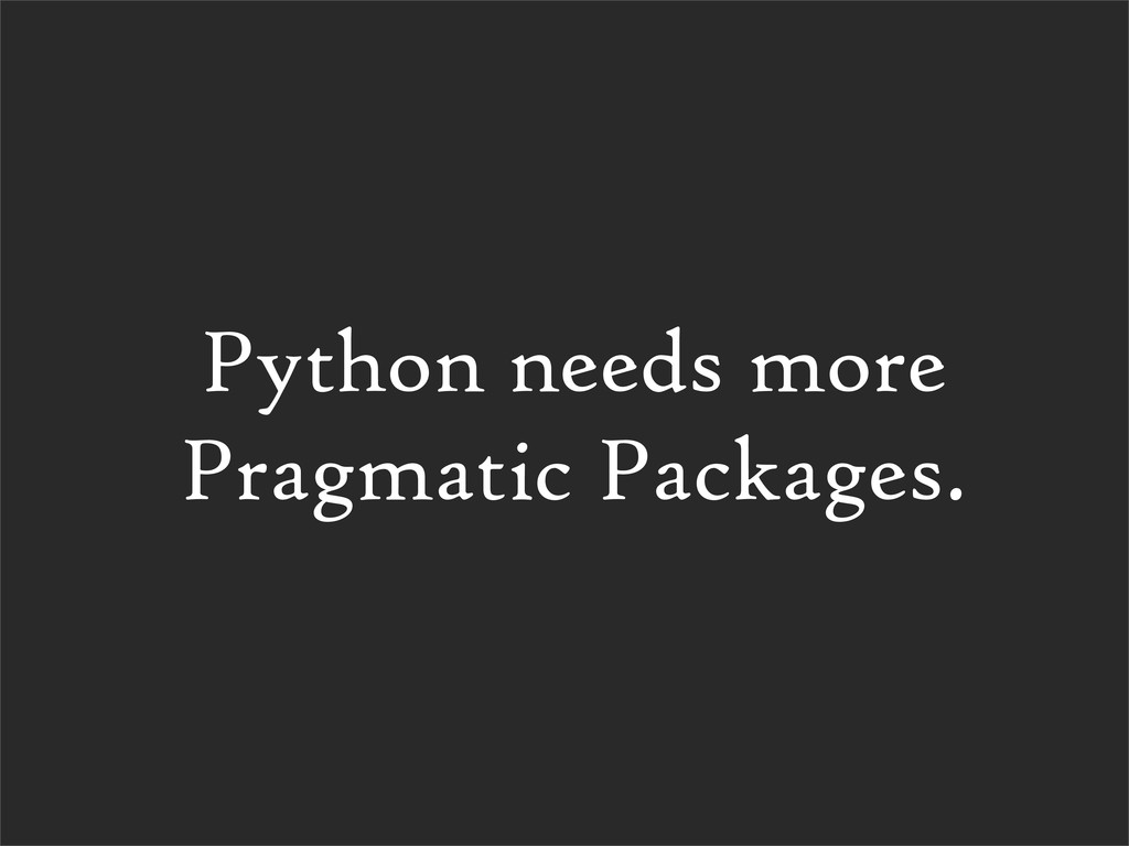 Python needs more Pragmatic Packages.
