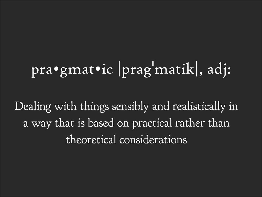 pra•gmat•ic |pragˈmatik|, adj: Dealing with thi...