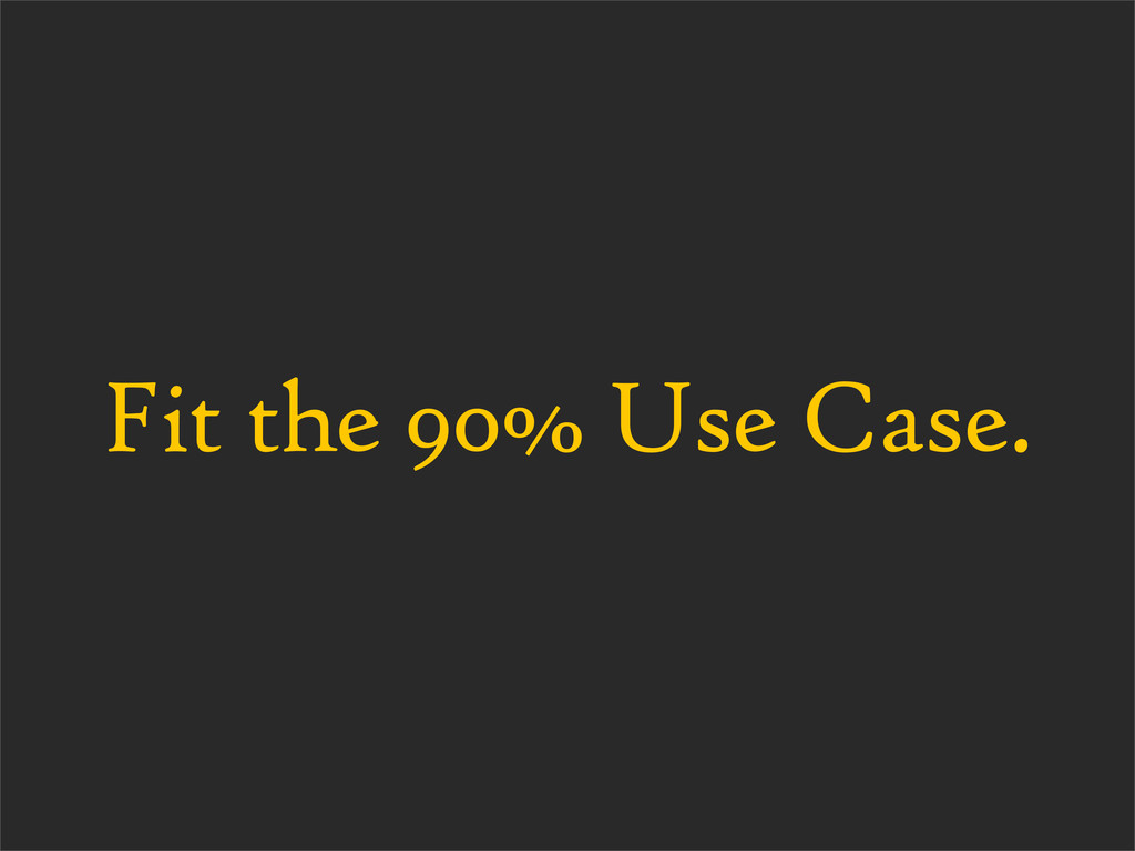 Fit the 90% Use Case.