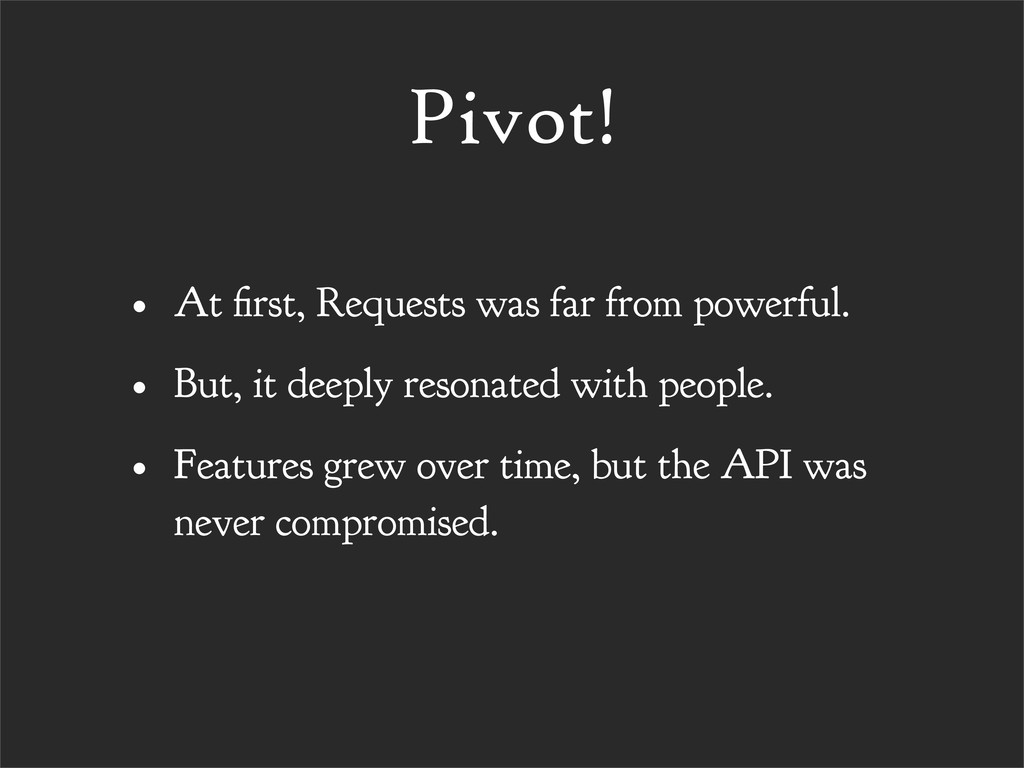 Pivot! • At rst, Requests was far from powerful...