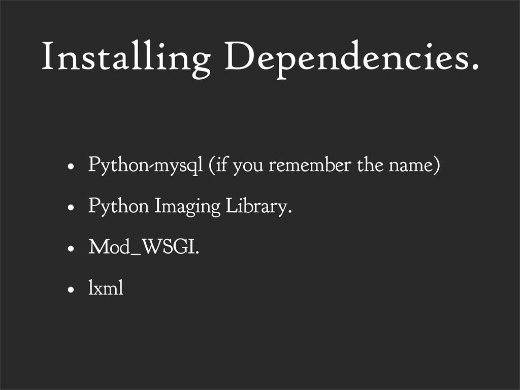 Installing Dependencies. • Python-mysql (if you...