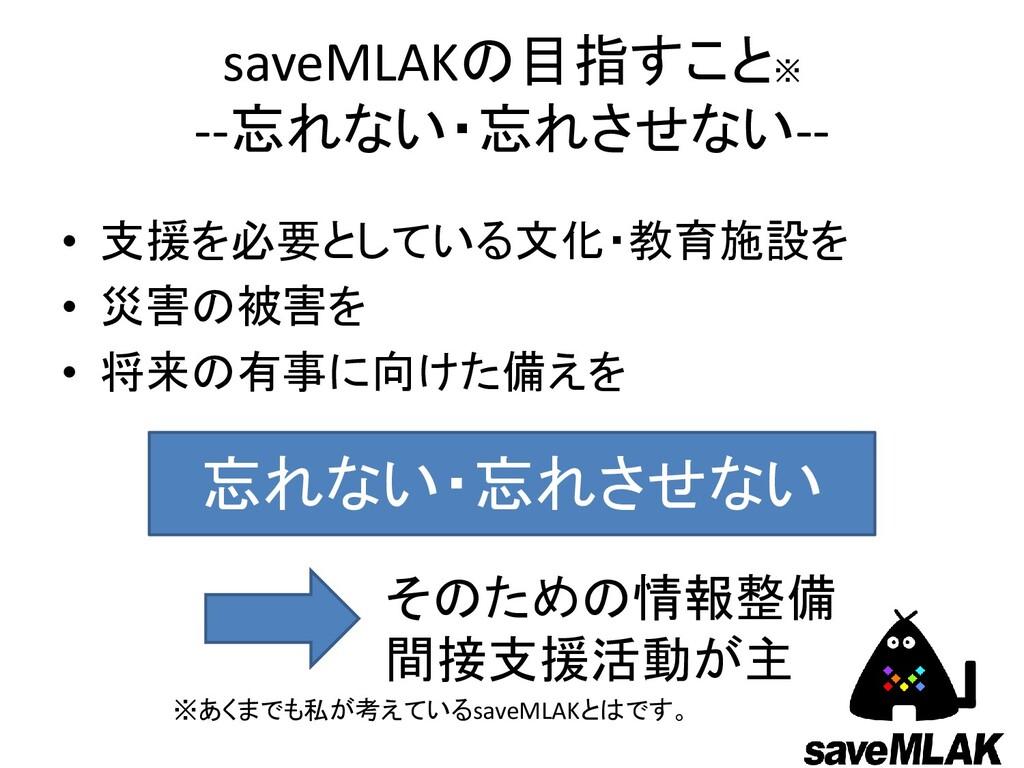 saveMLAKの目指すこと※ --忘れない・忘れさせない-- • 支援を必要としている文化・...