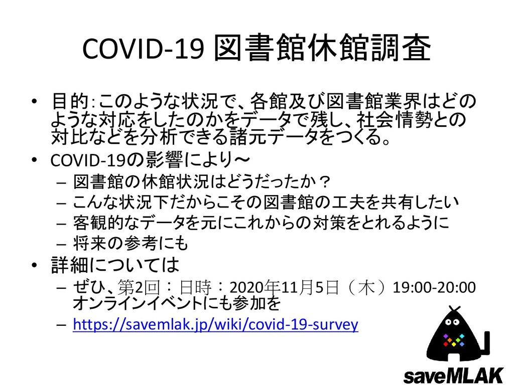COVID-19 図書館休館調査 • 目的:このような状況で、各館及び図書館業界はどの ような...