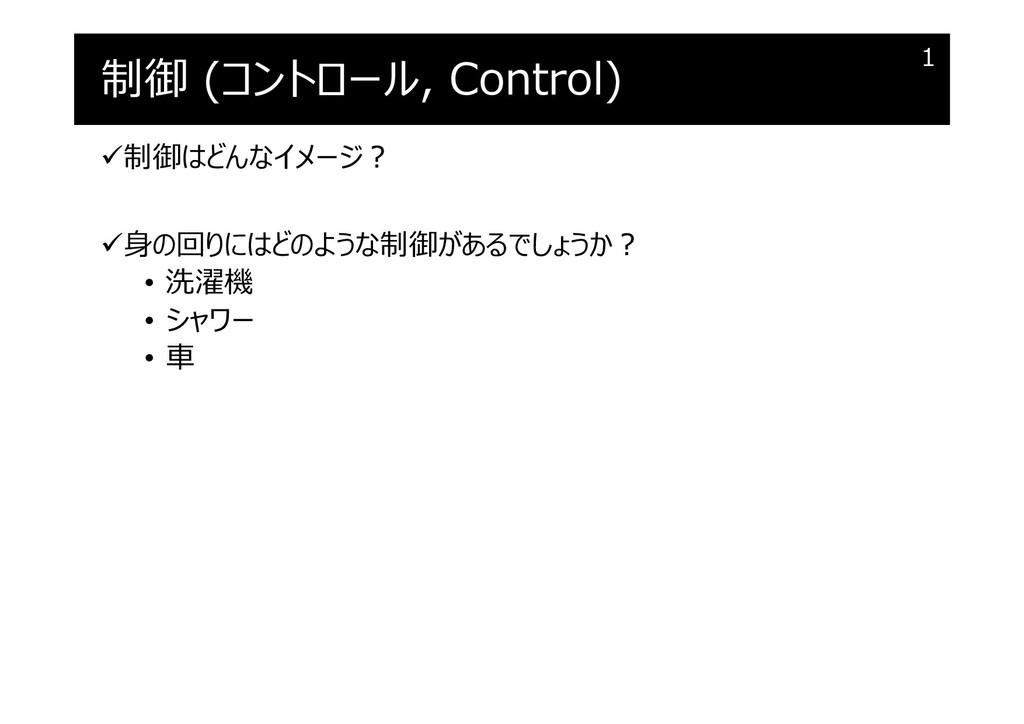制御 (コントロール, Control) 制御はどんなイメージ︖ ⾝の回りにはどのような制...