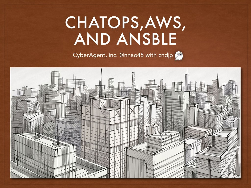 CHATOPS,AWS, AND ANSBLE CyberAgent, inc. @nnao4...