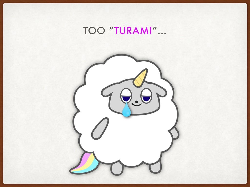 """TOO """"TURAMI""""…"""