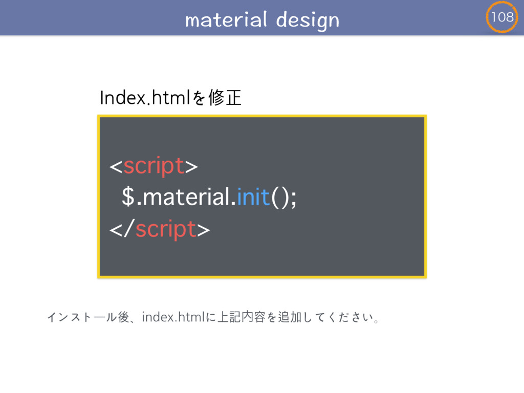 Index.htmlを修正 ! <script> $.material.init();...