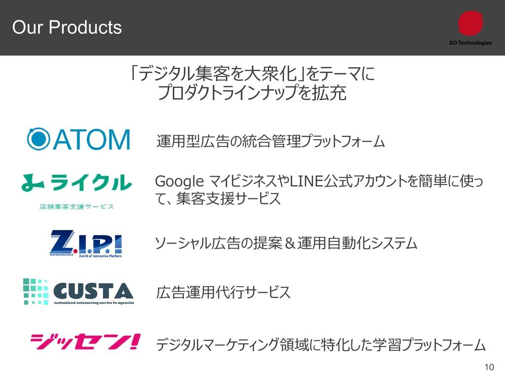 10 Our Products 「デジタル集客を大衆化」をテーマに プロダクトラインナップを拡...