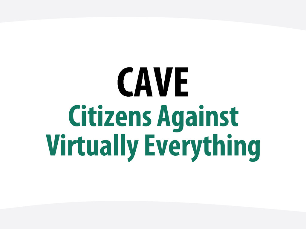 CAVE Citizens Against Virtually Everything