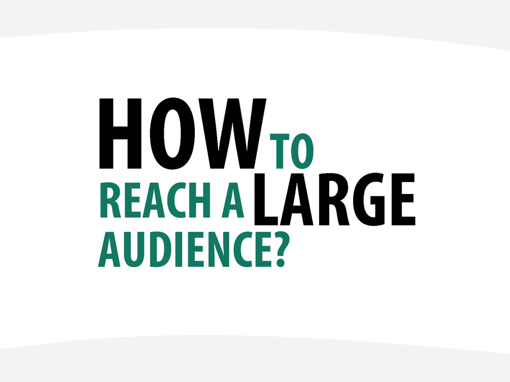 HOW TO REACH A AUDIENCE? LARGE