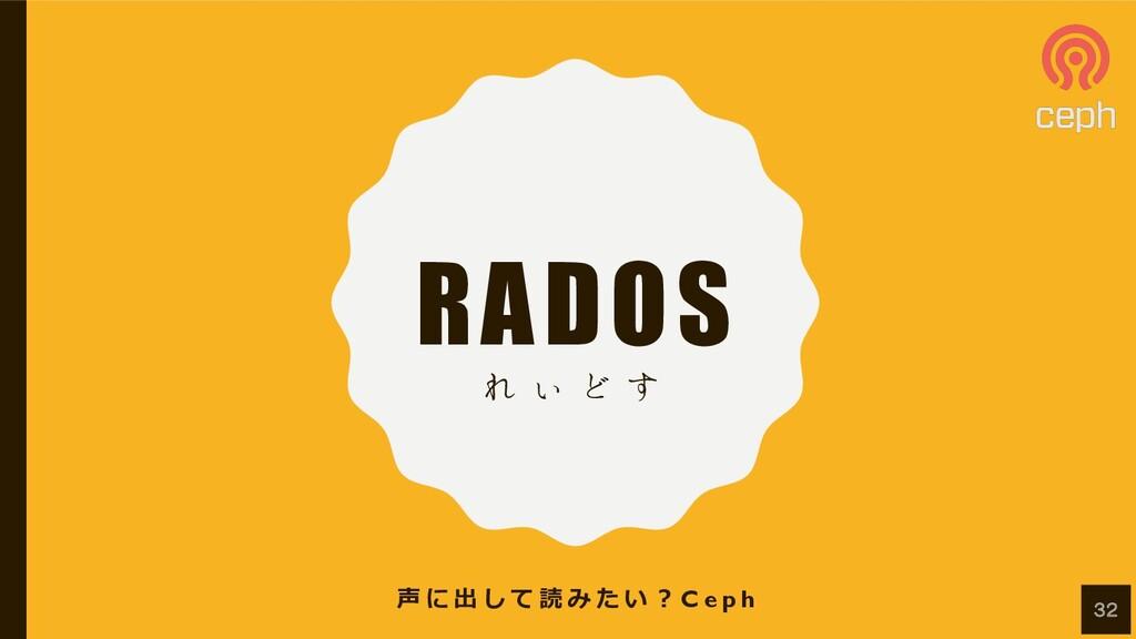RADOS Ε ͌ Ͳ ͢ 声 に 出 し て 読 み た い ︖ C e p h 32