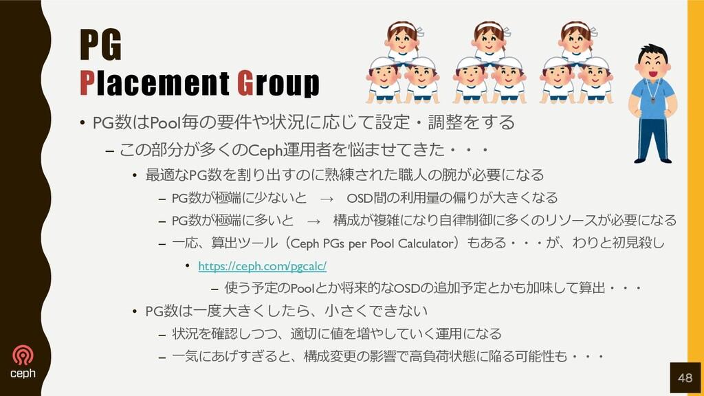 PG Placement Group • PG数はPool毎の要件や状況に応じて設定・調整をす...