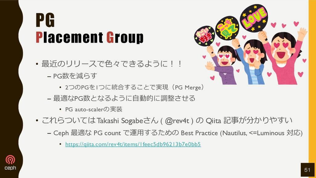 PG Placement Group • 最近のリリースで⾊々できるように︕︕ – PG数を減...
