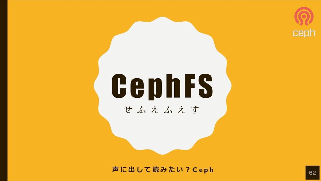 CephFS ͤ ; ͑ ; ͑ ͢ 声 に 出 し て 読 み た い ︖ C e p h ...