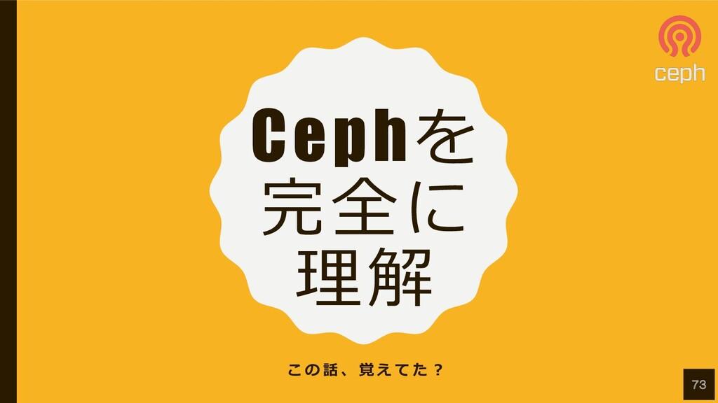 Cephを 完全に 理解 こ の 話 、 覚 え て た ︖ 73