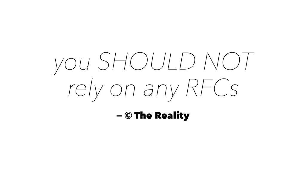 you SHOULD NOT rely on any RFCs — © The Reality