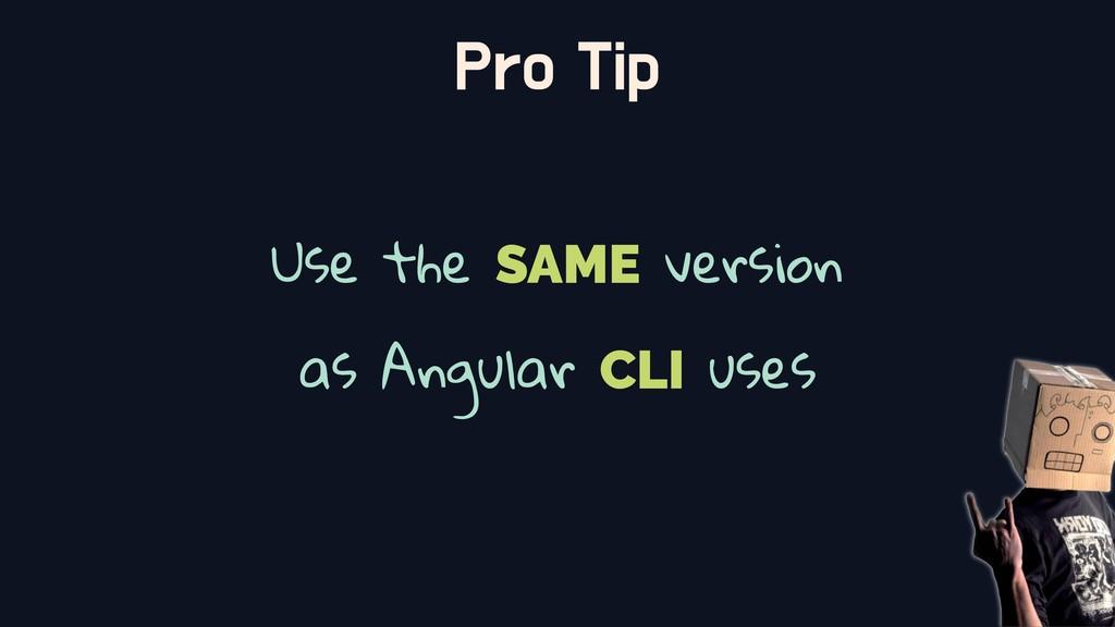 Pro Tip Use the SAME version as Angular CLI uses