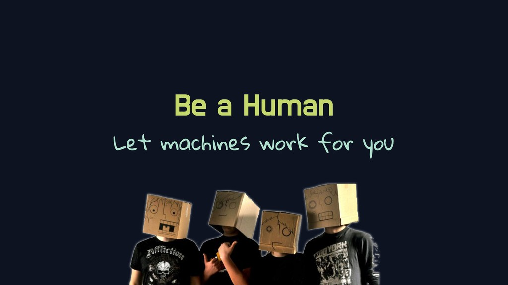 Be a Human Let machines work for you