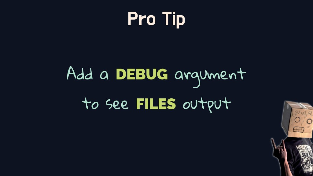 Pro Tip Add a DEBUG argument to see FILES output