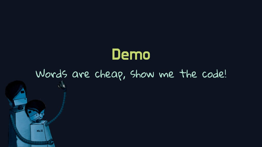 Demo Words are cheap, show me the code!