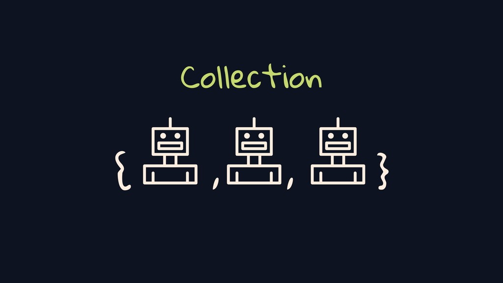 Collection { , , }