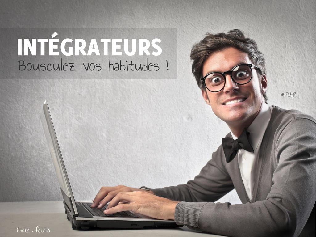INTÉGRATEURS Bousculez vos habitudes ! Photo : ...