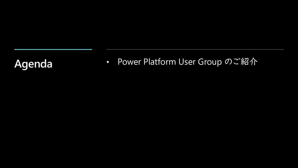 Agenda • Power Platform User Group のご紹介