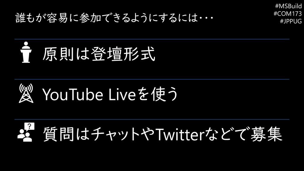誰もが容易に参加できるようにするには・・・ 原則は登壇形式 YouTube Liveを使う 質...