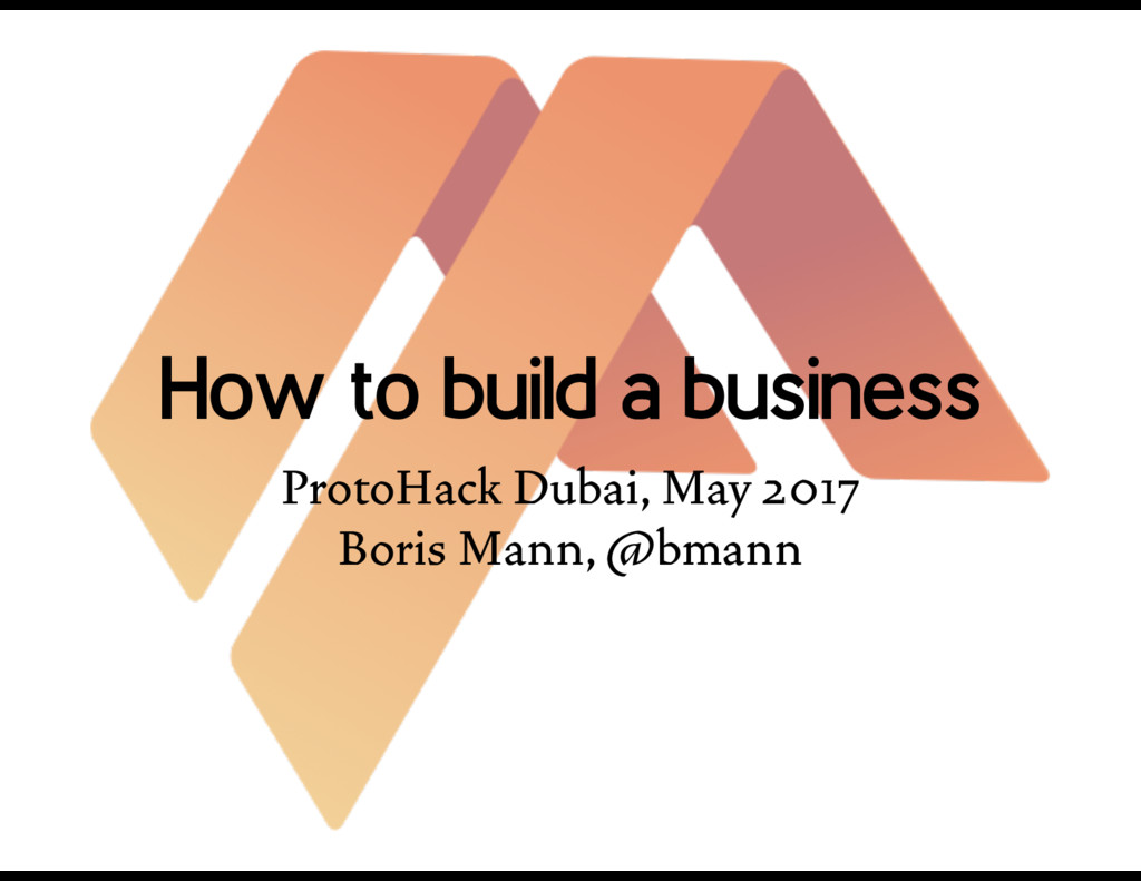 How to build a business ProtoHack Dubai, May 20...