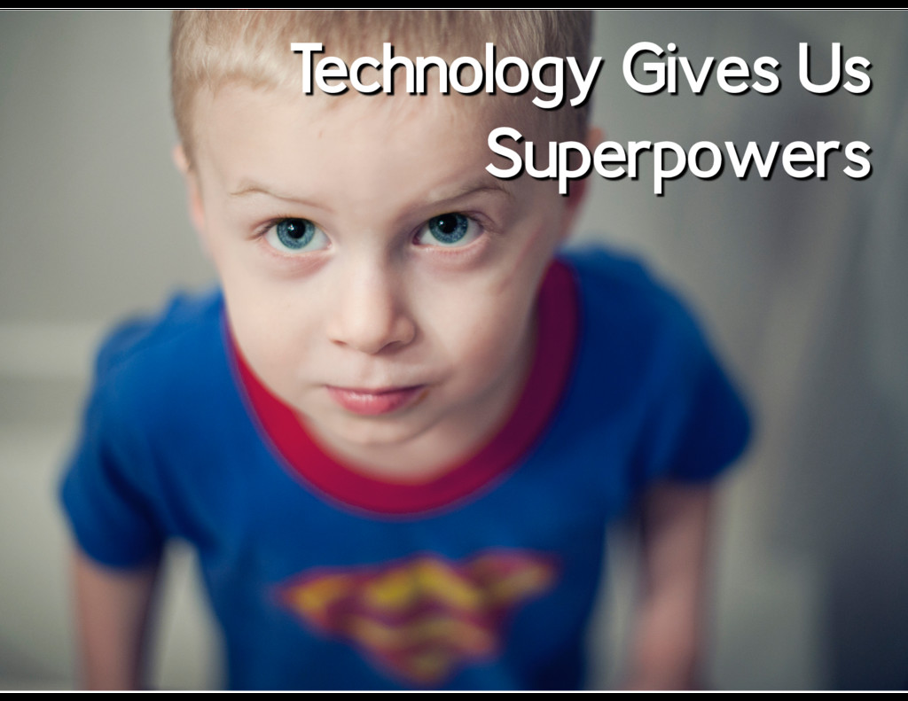 Technology Gives Us Superpowers