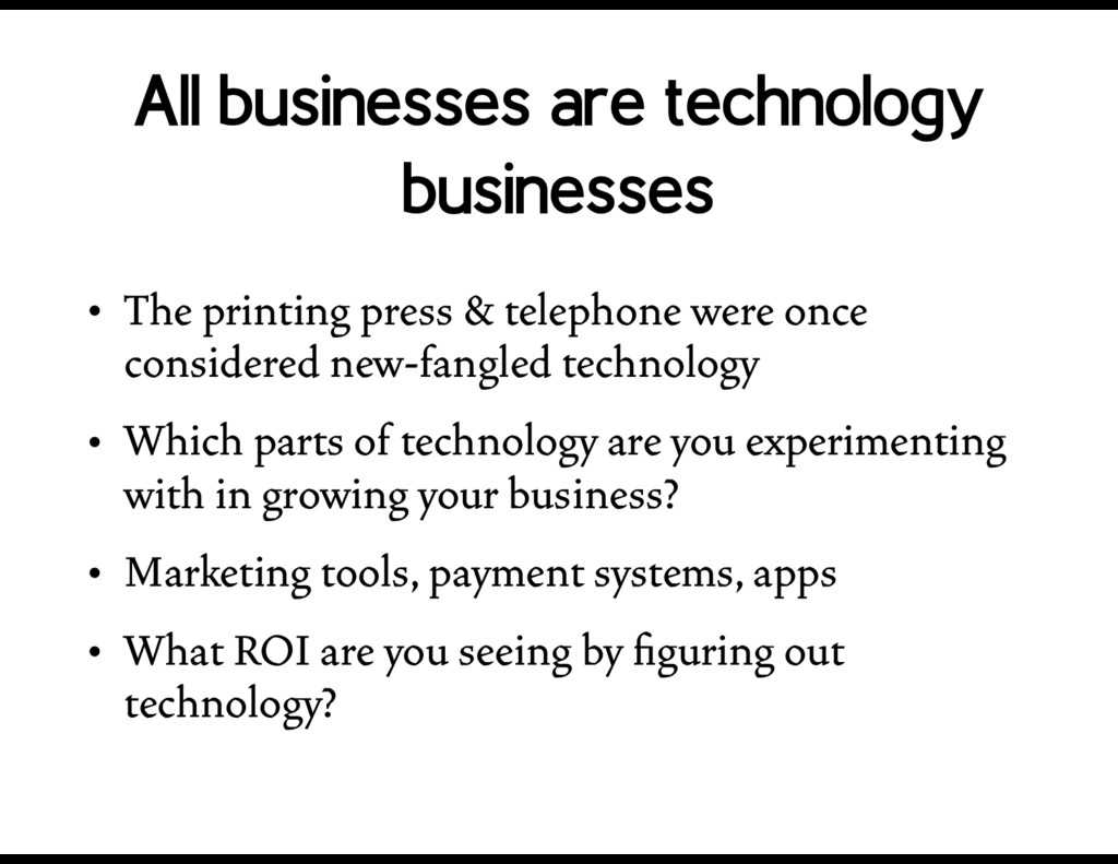 All businesses are technology businesses • The ...