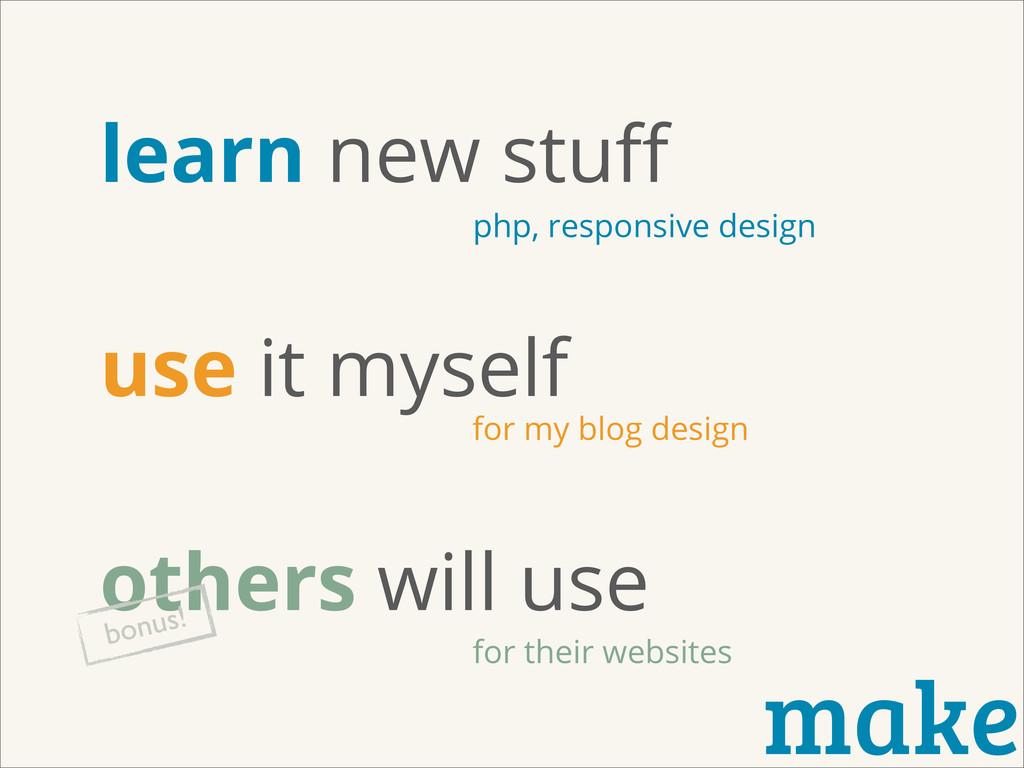 make learn new stuff use it myself others will u...
