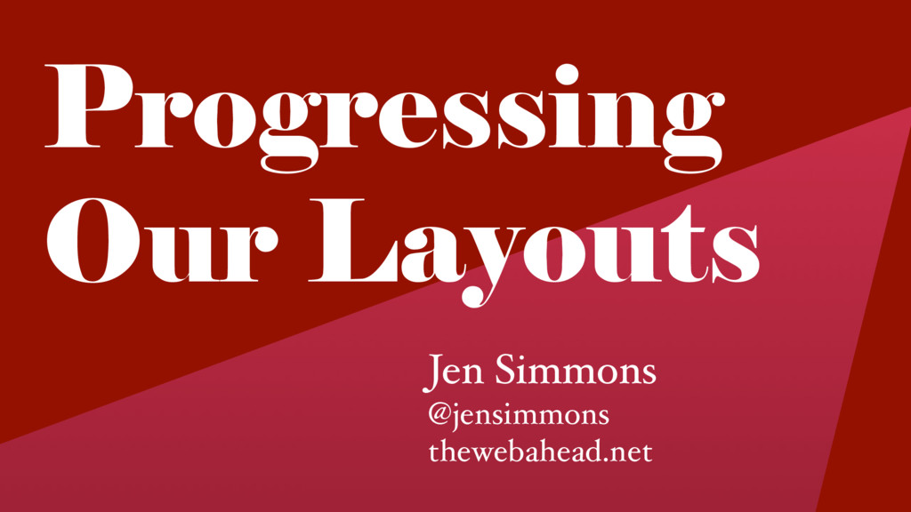 Progressing Our Layouts Jen Simmons @jensimmons...